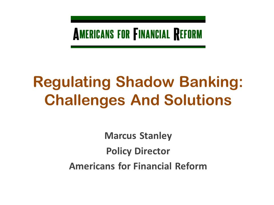 Regulating Shadow Banking: Challenges And Solutions Marcus Stanley Policy Director Americans for Financial Reform