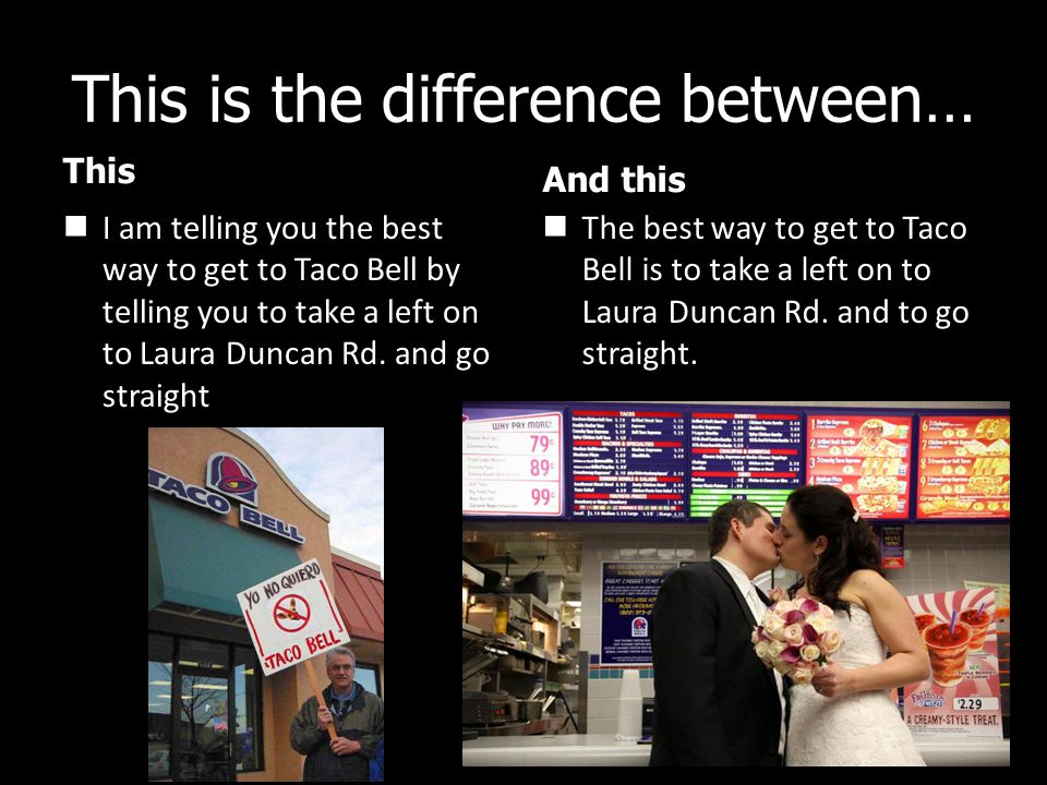 This is the difference between… This I am telling you the best way to get to Taco Bell by telling you to take a left on to Laura Duncan Rd.