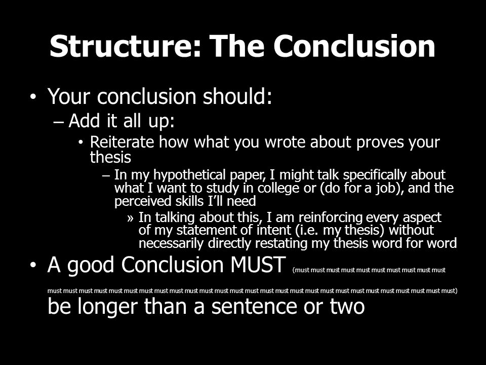 Structure: The Conclusion Your conclusion should: –A–Add it all up: Reiterate how what you wrote about proves your thesis –I–In my hypothetical paper, I might talk specifically about what I want to study in college or (do for a job), and the perceived skills I'll need »I»In talking about this, I am reinforcing every aspect of my statement of intent (i.e.