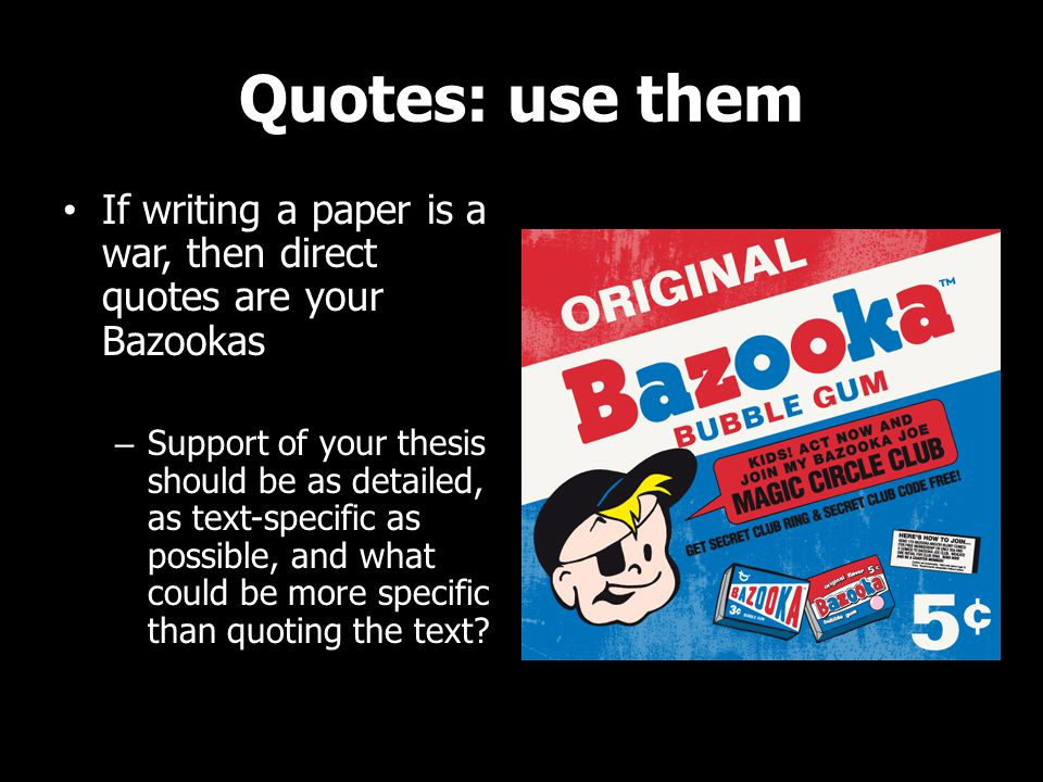 Quotes: use them If writing a paper is a war, then direct quotes are your Bazookas – Support of your thesis should be as detailed, as text-specific as possible, and what could be more specific than quoting the text