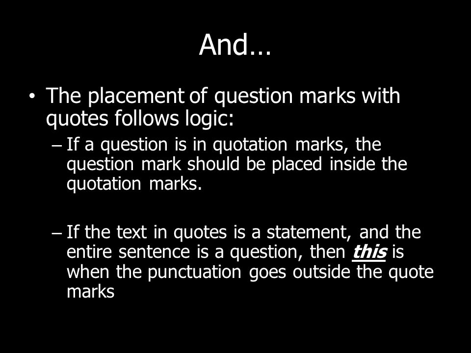 And… The placement of question marks with quotes follows logic: – If a question is in quotation marks, the question mark should be placed inside the quotation marks.