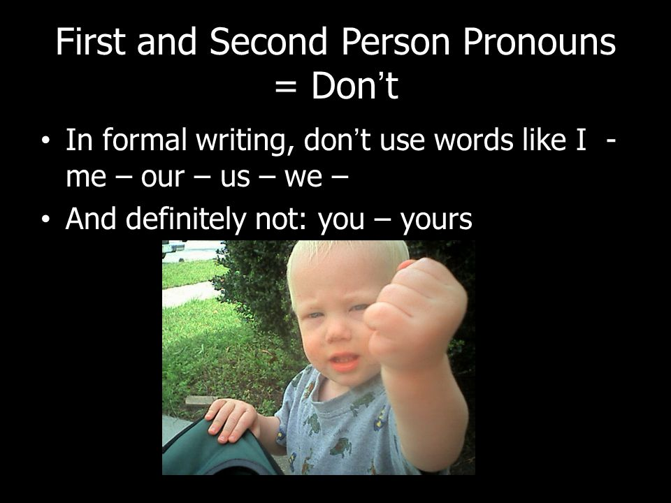 First and Second Person Pronouns = Don't In formal writing, don't use words like I - me – our – us – we – And definitely not: you – yours