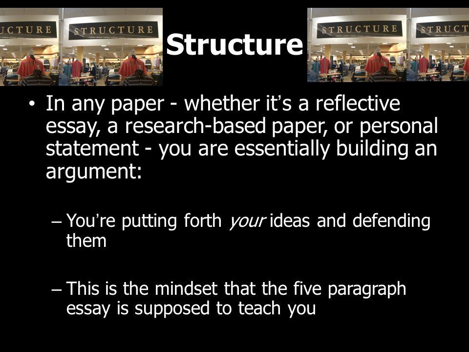 Structure In any paper - whether it's a reflective essay, a research-based paper, or personal statement - you are essentially building an argument: – You're putting forth your ideas and defending them – This is the mindset that the five paragraph essay is supposed to teach you