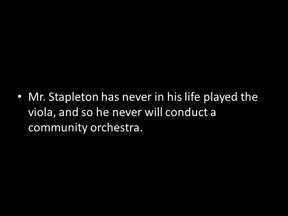 Mr. Stapleton has never in his life played the viola, and so he never will conduct a community orchestra.