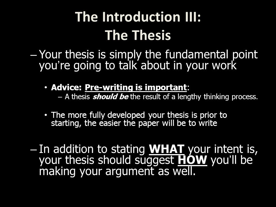 – Your thesis is simply the fundamental point you're going to talk about in your work Advice: Pre-writing is important: – A thesis should be the result of a lengthy thinking process.
