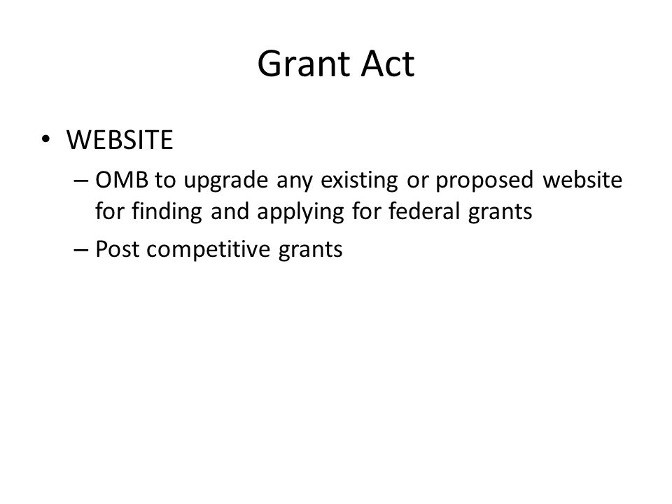 Grant Act WEBSITE – OMB to upgrade any existing or proposed website for finding and applying for federal grants – Post competitive grants