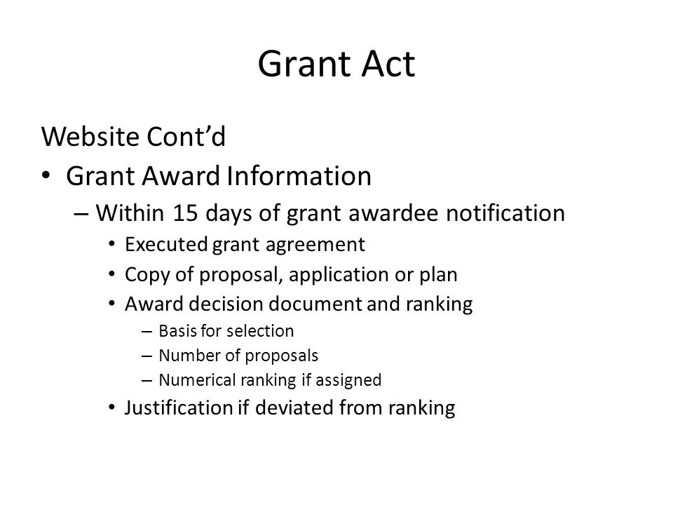Grant Act Website Cont'd Grant Award Information – Within 15 days of grant awardee notification Executed grant agreement Copy of proposal, application or plan Award decision document and ranking – Basis for selection – Number of proposals – Numerical ranking if assigned Justification if deviated from ranking