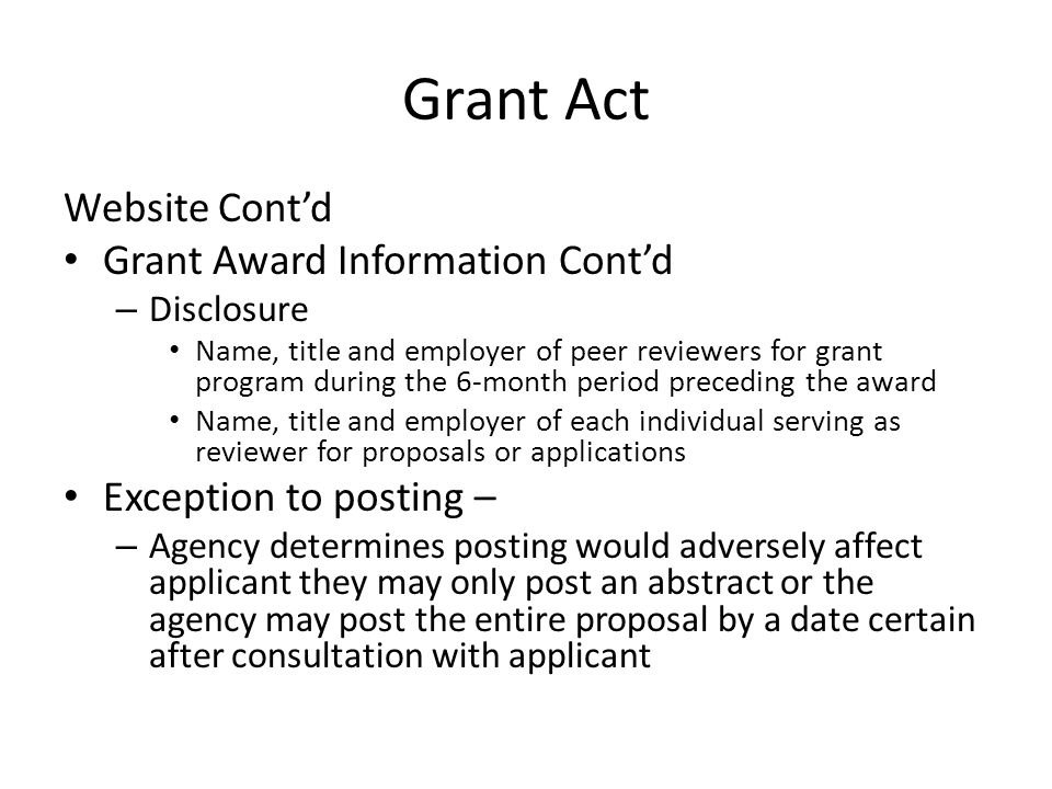 Grant Act Website Cont'd Grant Award Information Cont'd – Disclosure Name, title and employer of peer reviewers for grant program during the 6-month period preceding the award Name, title and employer of each individual serving as reviewer for proposals or applications Exception to posting – – Agency determines posting would adversely affect applicant they may only post an abstract or the agency may post the entire proposal by a date certain after consultation with applicant