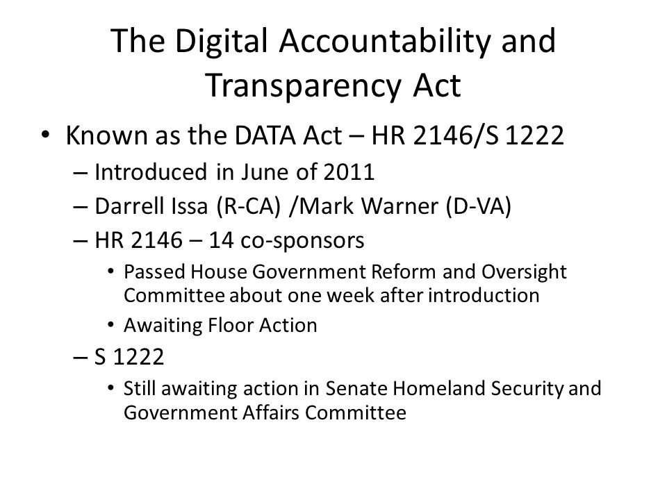 The Digital Accountability and Transparency Act Known as the DATA Act – HR 2146/S 1222 – Introduced in June of 2011 – Darrell Issa (R-CA) /Mark Warner (D-VA) – HR 2146 – 14 co-sponsors Passed House Government Reform and Oversight Committee about one week after introduction Awaiting Floor Action – S 1222 Still awaiting action in Senate Homeland Security and Government Affairs Committee