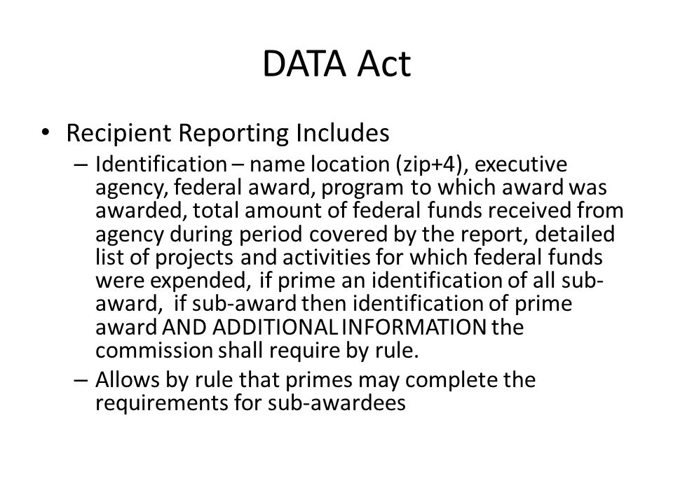 DATA Act Recipient Reporting Includes – Identification – name location (zip+4), executive agency, federal award, program to which award was awarded, total amount of federal funds received from agency during period covered by the report, detailed list of projects and activities for which federal funds were expended, if prime an identification of all sub- award, if sub-award then identification of prime award AND ADDITIONAL INFORMATION the commission shall require by rule.