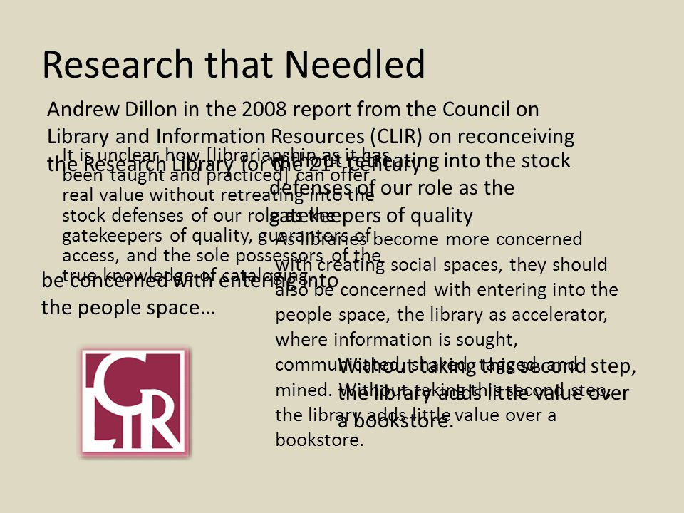 Research that Needled It is unclear how [librarianship as it has been taught and practiced] can offer real value without retreating into the stock defenses of our role as the gatekeepers of quality, guarantors of access, and the sole possessors of the true knowledge of cataloging.