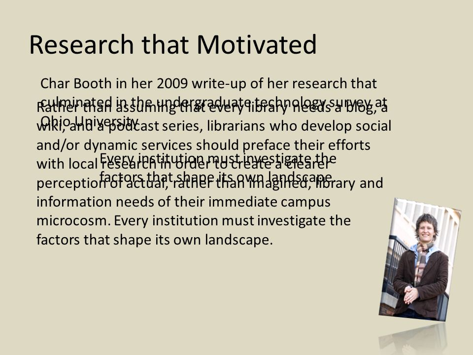 Research that Motivated Char Booth in her 2009 write-up of her research that culminated in the undergraduate technology survey at Ohio University Rather than assuming that every library needs a blog, a wiki, and a podcast series, librarians who develop social and/or dynamic services should preface their efforts with local research in order to create a clearer perception of actual, rather than imagined, library and information needs of their immediate campus microcosm.