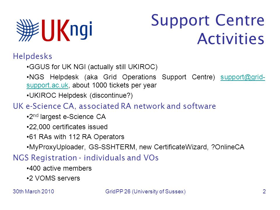 Support Centre Activities Helpdesks GGUS for UK NGI (actually still UKIROC) NGS Helpdesk (aka Grid Operations Support Centre) support@grid- support.ac.uk, about 1000 tickets per yearsupport@grid- support.ac.uk UKIROC Helpdesk (discontinue ) UK e-Science CA, associated RA network and software 2 nd largest e-Science CA 22,000 certificates issued 61 RAs with 112 RA Operators MyProxyUploader, GS-SSHTERM, new CertificateWizard, OnlineCA NGS Registration - individuals and VOs 400 active members 2 VOMS servers 30th March 2010GridPP 26 (University of Sussex)2