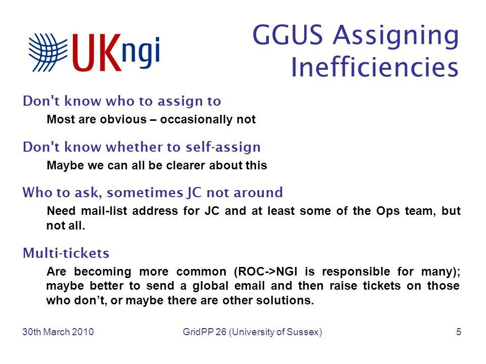 GGUS Assigning Inefficiencies Don t know who to assign to Most are obvious – occasionally not Don t know whether to self-assign Maybe we can all be clearer about this Who to ask, sometimes JC not around Need mail-list address for JC and at least some of the Ops team, but not all.