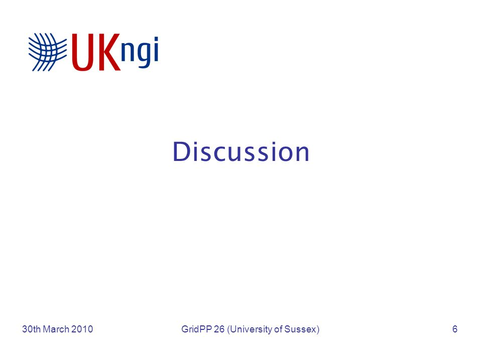 Discussion 30th March 2010GridPP 26 (University of Sussex)6