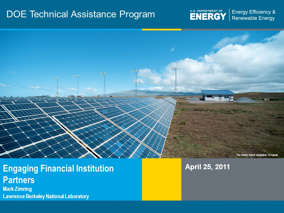 1 | TAP Webinareere.energy.gov The Parker Ranch installation in Hawaii DOE Technical Assistance Program April 25, 2011 Engaging Financial Institution Partners Mark Zimring Lawrence Berkeley National Laboratory