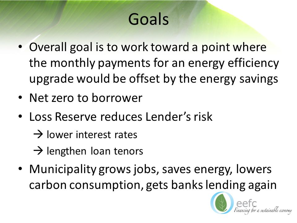 Goals Overall goal is to work toward a point where the monthly payments for an energy efficiency upgrade would be offset by the energy savings Net zero to borrower Loss Reserve reduces Lender's risk  lower interest rates  lengthen loan tenors Municipality grows jobs, saves energy, lowers carbon consumption, gets banks lending again