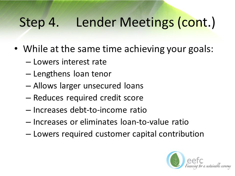 Step 4. Lender Meetings (cont.) While at the same time achieving your goals: – Lowers interest rate – Lengthens loan tenor – Allows larger unsecured l