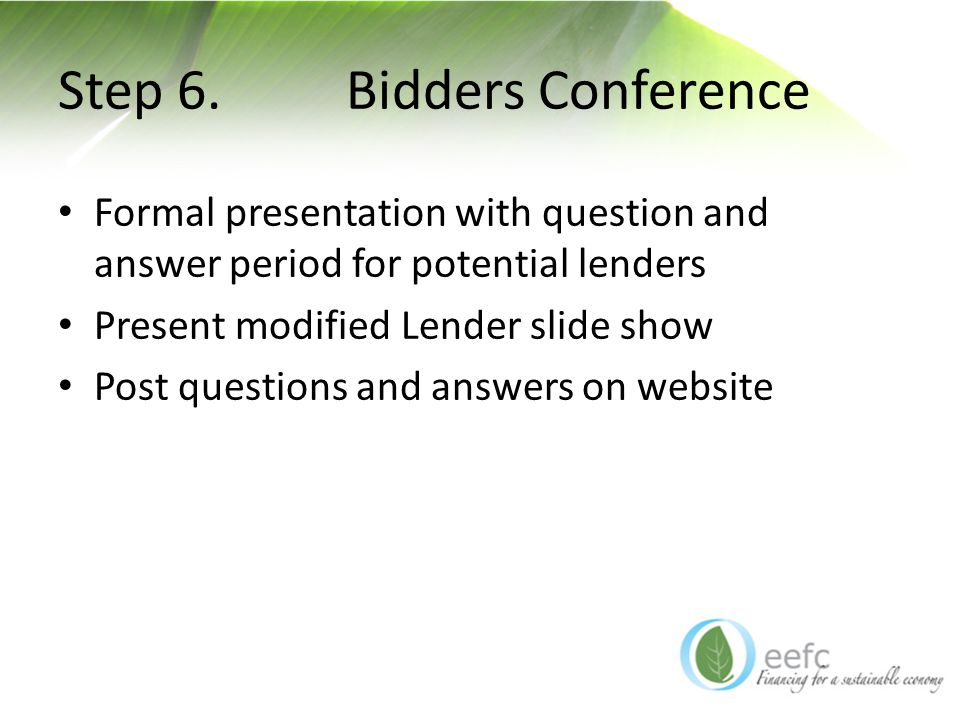 Step 6. Bidders Conference Formal presentation with question and answer period for potential lenders Present modified Lender slide show Post questions