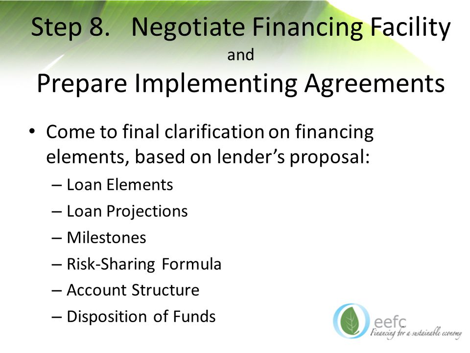 Step 8. Negotiate Financing Facility and Prepare Implementing Agreements Come to final clarification on financing elements, based on lender's proposal
