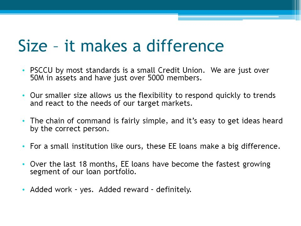 Size – it makes a difference PSCCU by most standards is a small Credit Union.