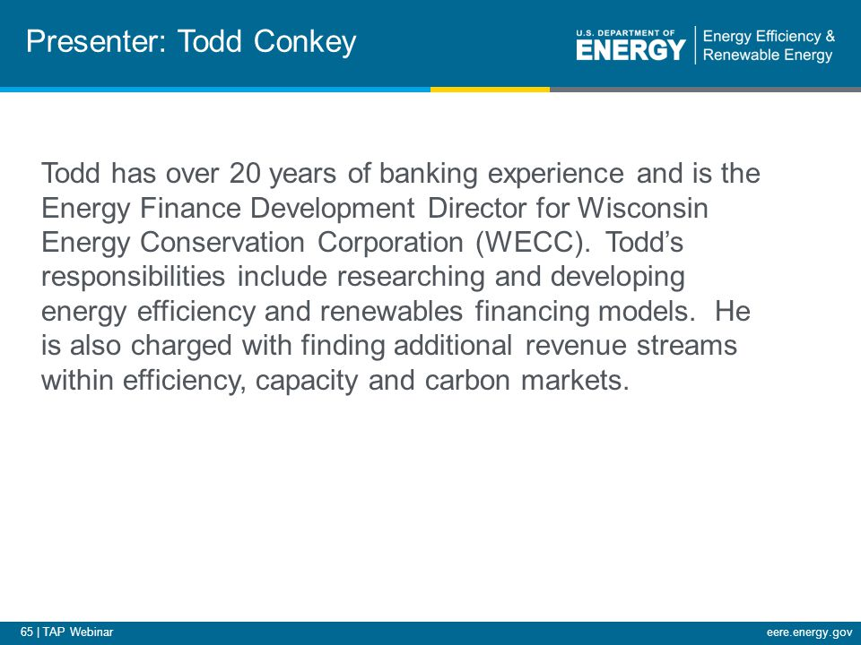 65 | TAP Webinareere.energy.gov Presenter: Todd Conkey Todd has over 20 years of banking experience and is the Energy Finance Development Director for Wisconsin Energy Conservation Corporation (WECC).