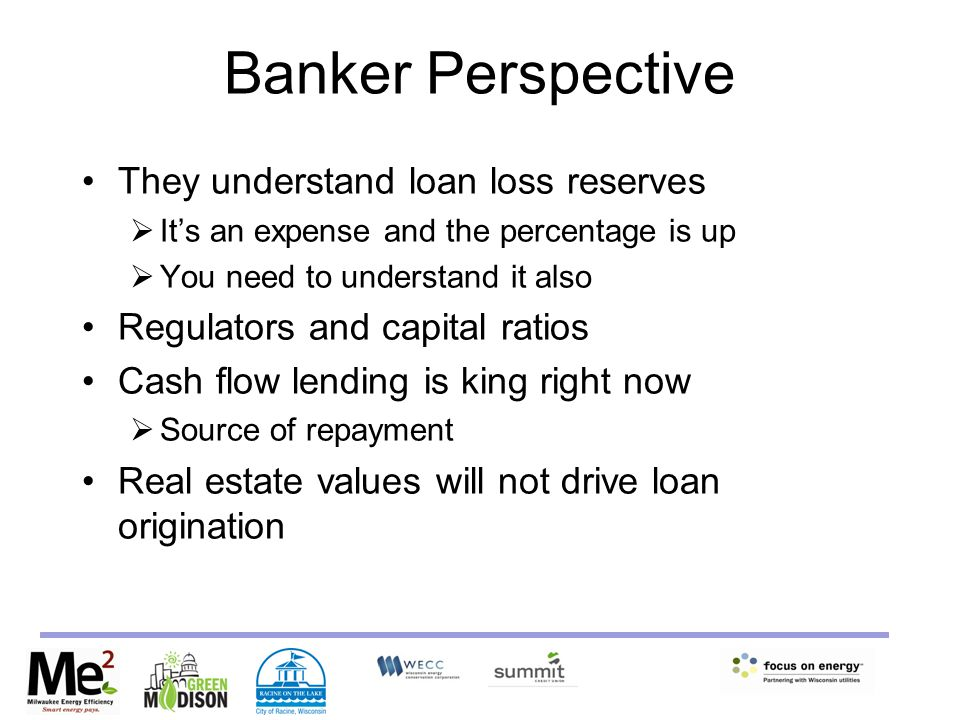 Banker Perspective They understand loan loss reserves  It's an expense and the percentage is up  You need to understand it also Regulators and capital ratios Cash flow lending is king right now  Source of repayment Real estate values will not drive loan origination