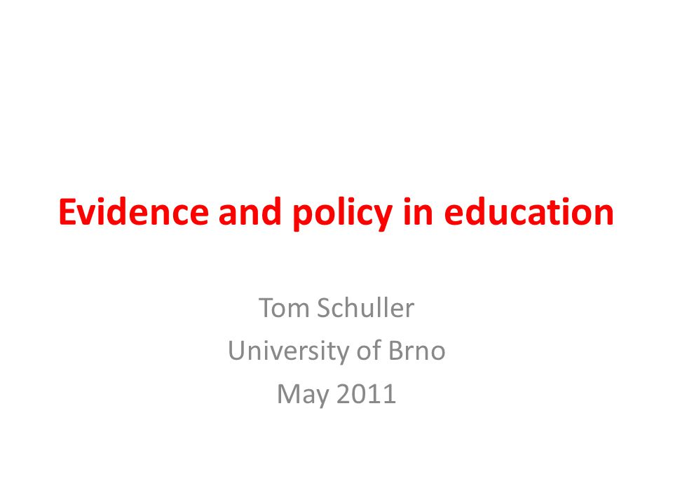 Evidence and policy in education Tom Schuller University of Brno May 2011