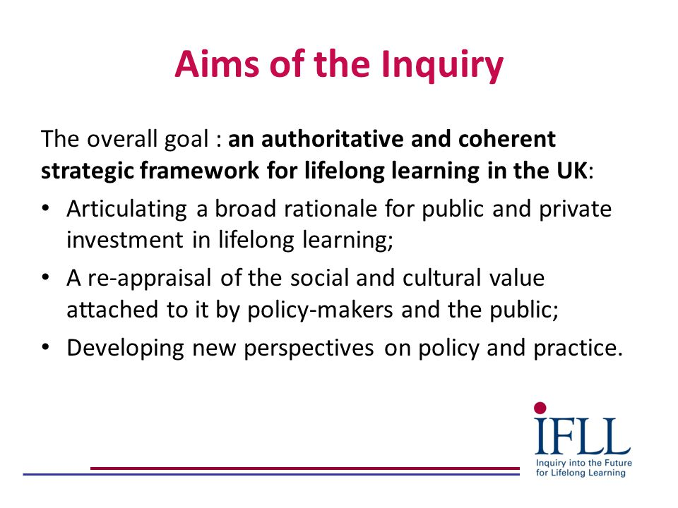 Aims of the Inquiry The overall goal : an authoritative and coherent strategic framework for lifelong learning in the UK: Articulating a broad rationale for public and private investment in lifelong learning; A re-appraisal of the social and cultural value attached to it by policy-makers and the public; Developing new perspectives on policy and practice.