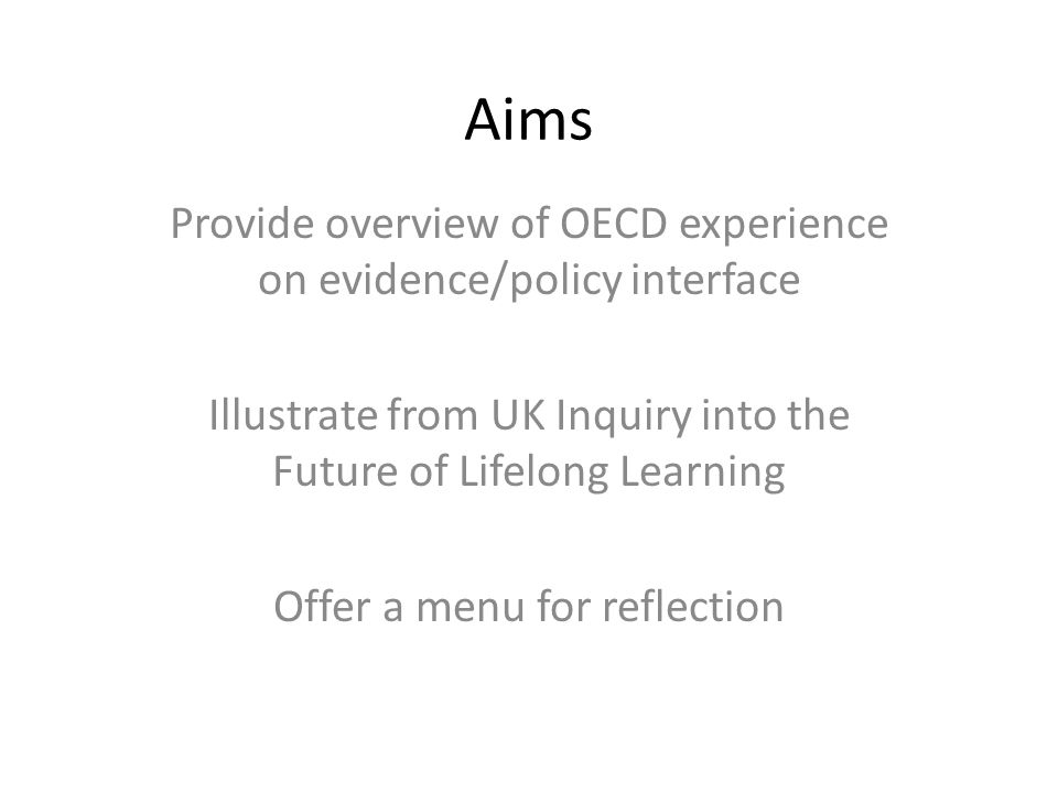 Aims Provide overview of OECD experience on evidence/policy interface Illustrate from UK Inquiry into the Future of Lifelong Learning Offer a menu for reflection