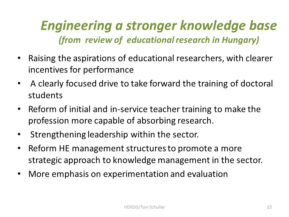 Engineering a stronger knowledge base (from review of educational research in Hungary) Raising the aspirations of educational researchers, with clearer incentives for performance A clearly focused drive to take forward the training of doctoral students Reform of initial and in-service teacher training to make the profession more capable of absorbing research.