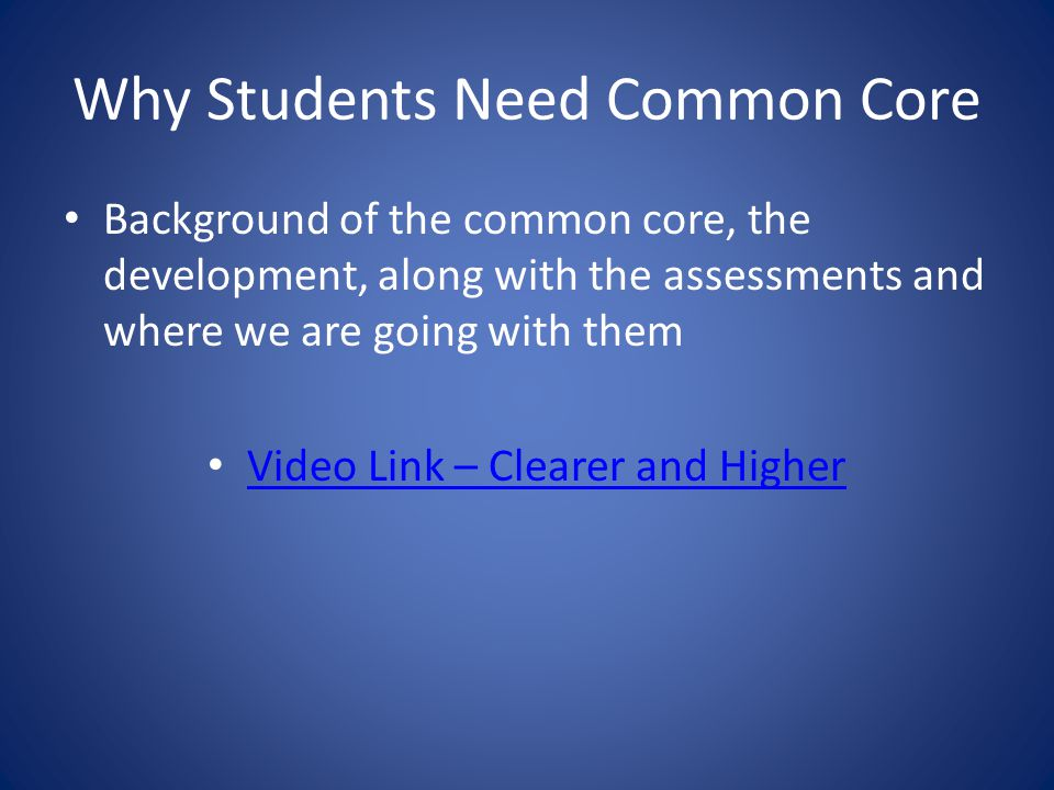 Why Students Need Common Core Background of the common core, the development, along with the assessments and where we are going with them Video Link – Clearer and Higher