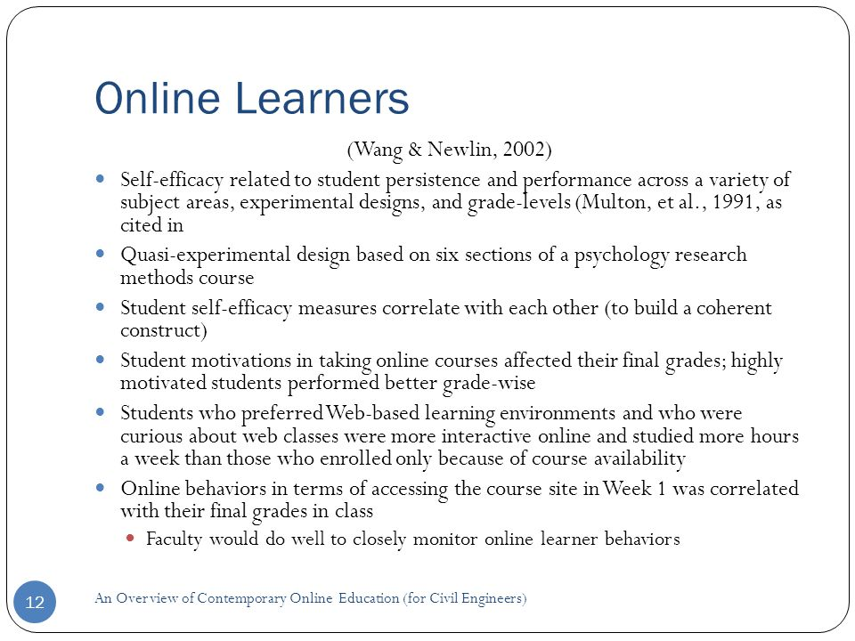Online Learners 12 (Wang & Newlin, 2002) Self-efficacy related to student persistence and performance across a variety of subject areas, experimental designs, and grade-levels (Multon, et al., 1991, as cited in Quasi-experimental design based on six sections of a psychology research methods course Student self-efficacy measures correlate with each other (to build a coherent construct) Student motivations in taking online courses affected their final grades; highly motivated students performed better grade-wise Students who preferred Web-based learning environments and who were curious about web classes were more interactive online and studied more hours a week than those who enrolled only because of course availability Online behaviors in terms of accessing the course site in Week 1 was correlated with their final grades in class Faculty would do well to closely monitor online learner behaviors An Overview of Contemporary Online Education (for Civil Engineers)