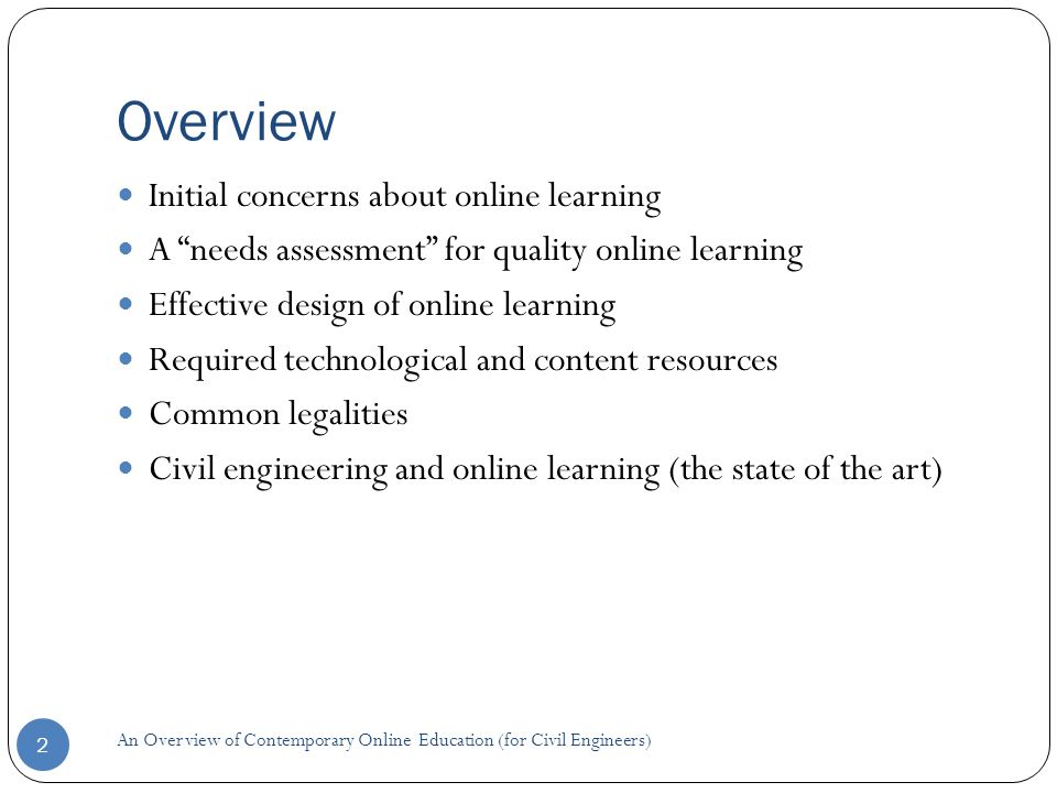 Overview 2 Initial concerns about online learning A needs assessment for quality online learning Effective design of online learning Required technological and content resources Common legalities Civil engineering and online learning (the state of the art) An Overview of Contemporary Online Education (for Civil Engineers)