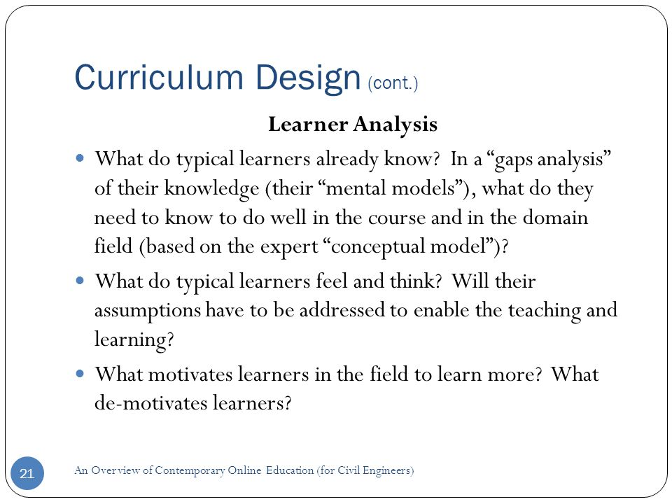 Curriculum Design (cont.) 21 Learner Analysis What do typical learners already know.