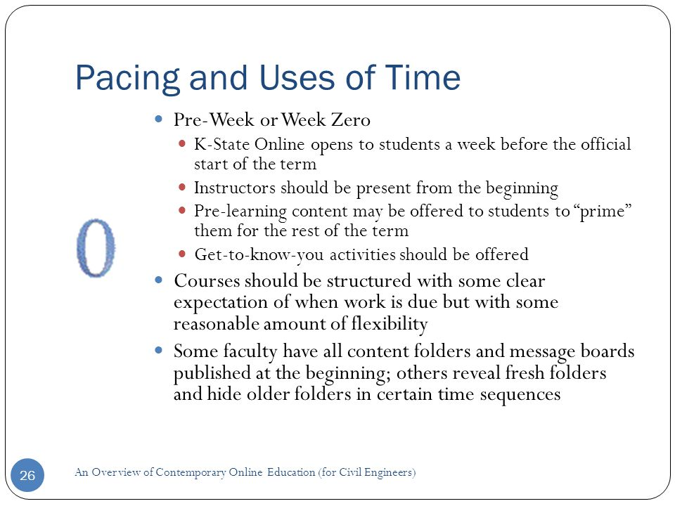 Pacing and Uses of Time 26 Pre-Week or Week Zero K-State Online opens to students a week before the official start of the term Instructors should be present from the beginning Pre-learning content may be offered to students to prime them for the rest of the term Get-to-know-you activities should be offered Courses should be structured with some clear expectation of when work is due but with some reasonable amount of flexibility Some faculty have all content folders and message boards published at the beginning; others reveal fresh folders and hide older folders in certain time sequences An Overview of Contemporary Online Education (for Civil Engineers)