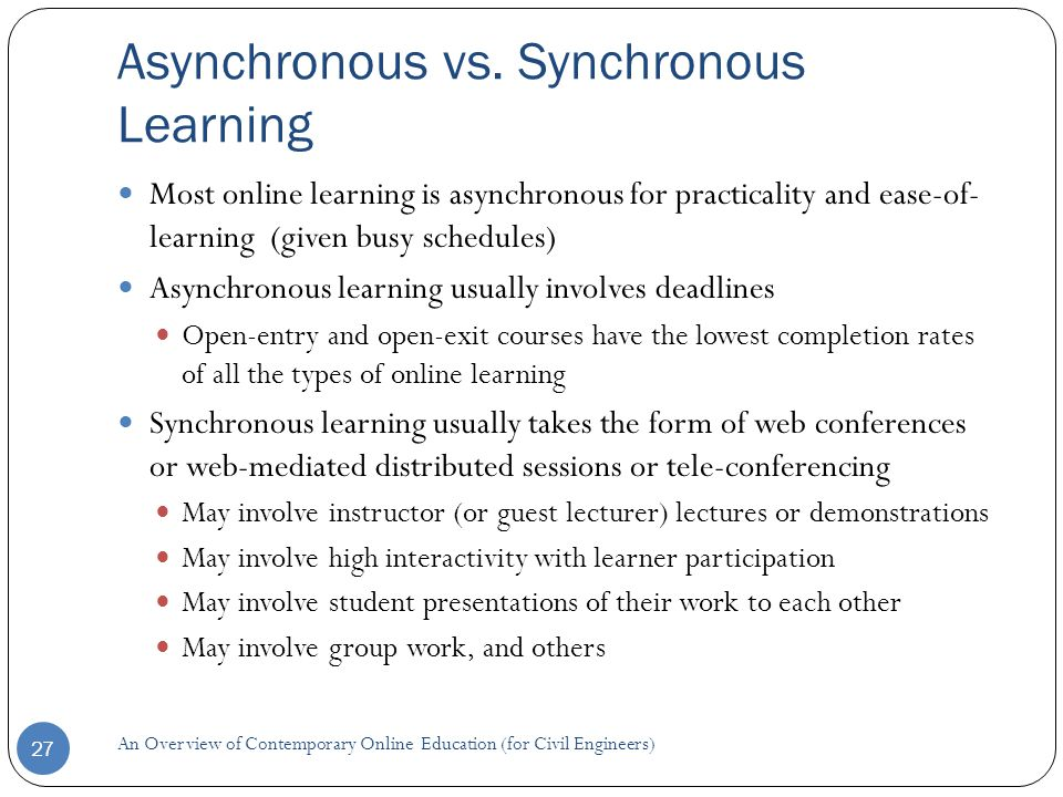 Asynchronous vs. Synchronous Learning 27 Most online learning is asynchronous for practicality and ease-of- learning (given busy schedules) Asynchrono