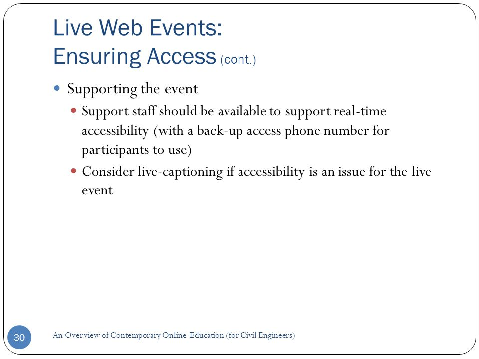 Live Web Events: Ensuring Access (cont.) An Overview of Contemporary Online Education (for Civil Engineers) 30 Supporting the event Support staff should be available to support real-time accessibility (with a back-up access phone number for participants to use) Consider live-captioning if accessibility is an issue for the live event