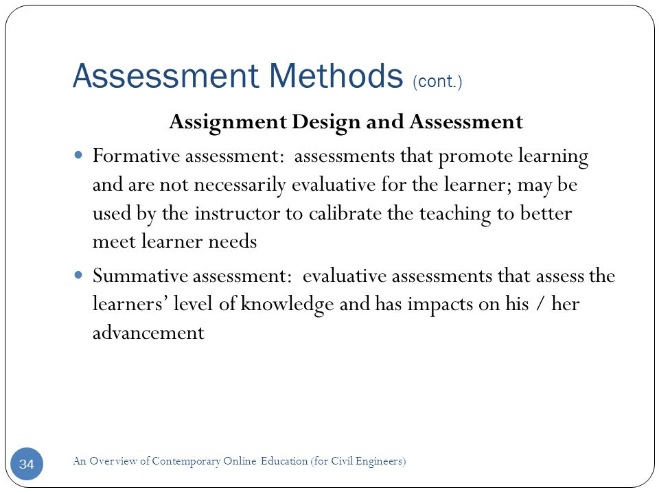 Assessment Methods (cont.) 34 Assignment Design and Assessment Formative assessment: assessments that promote learning and are not necessarily evaluative for the learner; may be used by the instructor to calibrate the teaching to better meet learner needs Summative assessment: evaluative assessments that assess the learners' level of knowledge and has impacts on his / her advancement An Overview of Contemporary Online Education (for Civil Engineers)