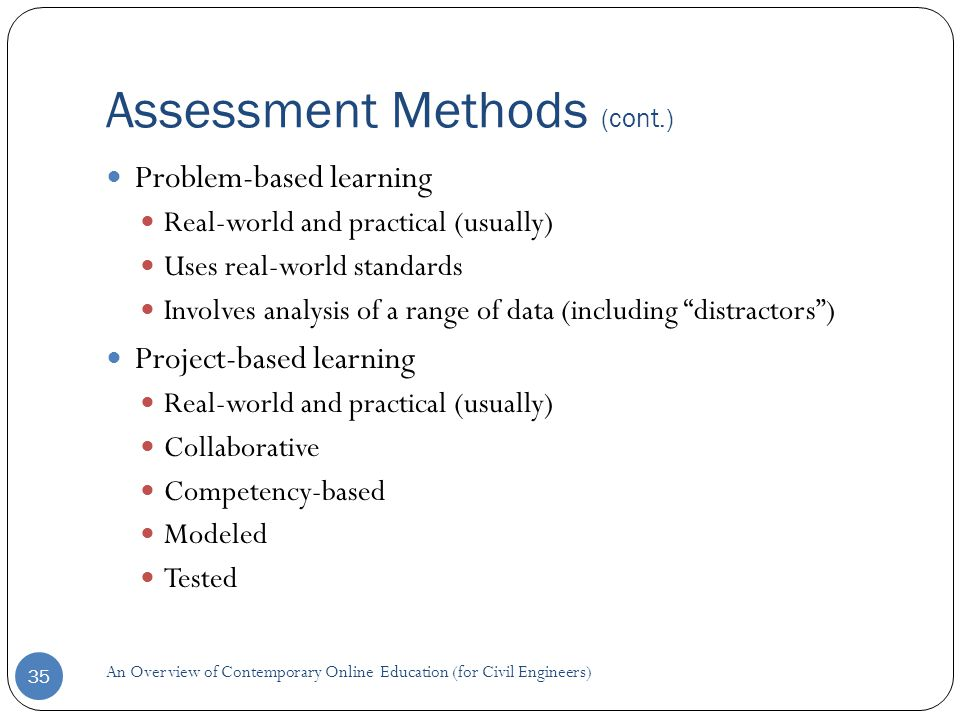 Assessment Methods (cont.) 35 Problem-based learning Real-world and practical (usually) Uses real-world standards Involves analysis of a range of data (including distractors ) Project-based learning Real-world and practical (usually) Collaborative Competency-based Modeled Tested An Overview of Contemporary Online Education (for Civil Engineers)