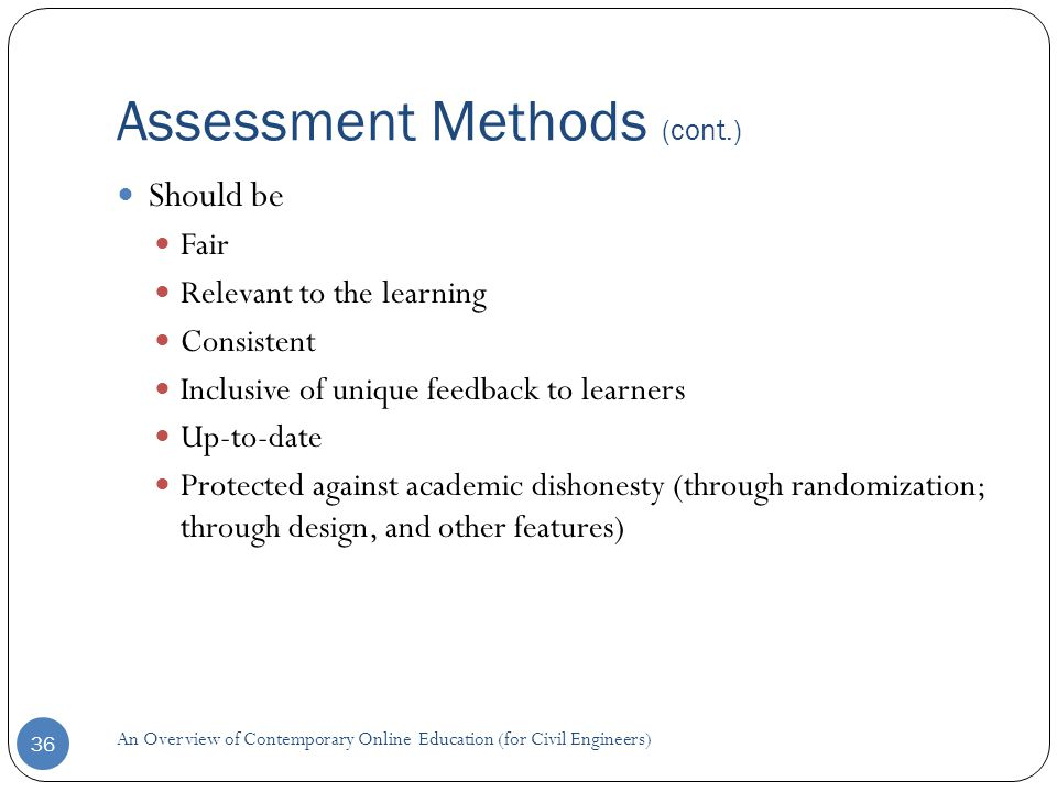 Assessment Methods (cont.) 36 Should be Fair Relevant to the learning Consistent Inclusive of unique feedback to learners Up-to-date Protected against academic dishonesty (through randomization; through design, and other features) An Overview of Contemporary Online Education (for Civil Engineers)