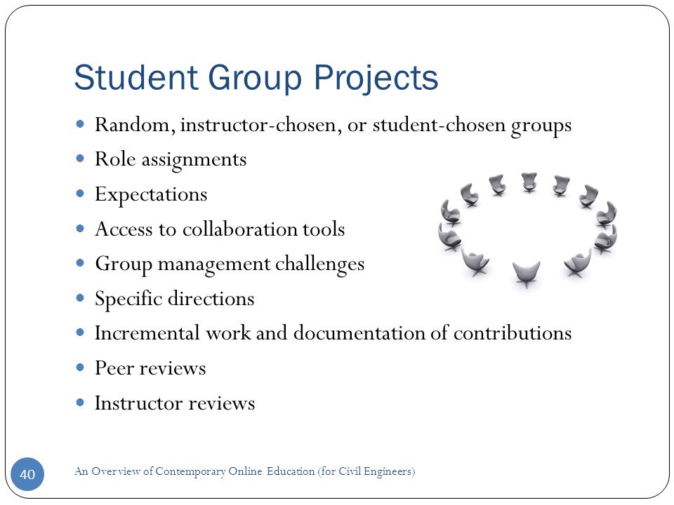 Student Group Projects 40 Random, instructor-chosen, or student-chosen groups Role assignments Expectations Access to collaboration tools Group management challenges Specific directions Incremental work and documentation of contributions Peer reviews Instructor reviews An Overview of Contemporary Online Education (for Civil Engineers)
