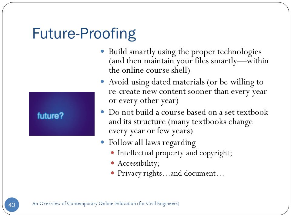 Future-Proofing 43 Build smartly using the proper technologies (and then maintain your files smartly—within the online course shell) Avoid using dated materials (or be willing to re-create new content sooner than every year or every other year) Do not build a course based on a set textbook and its structure (many textbooks change every year or few years) Follow all laws regarding Intellectual property and copyright; Accessibility; Privacy rights…and document… An Overview of Contemporary Online Education (for Civil Engineers)