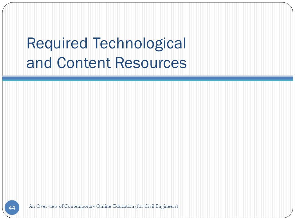 Required Technological and Content Resources 44 An Overview of Contemporary Online Education (for Civil Engineers)