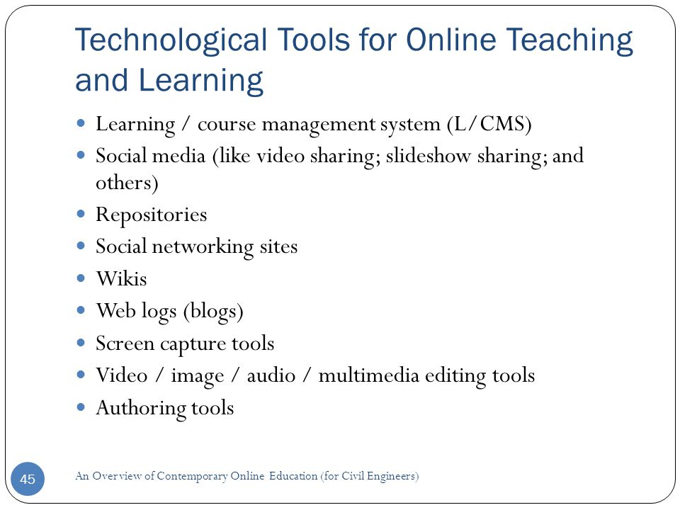 Technological Tools for Online Teaching and Learning 45 Learning / course management system (L/CMS) Social media (like video sharing; slideshow sharing; and others) Repositories Social networking sites Wikis Web logs (blogs) Screen capture tools Video / image / audio / multimedia editing tools Authoring tools An Overview of Contemporary Online Education (for Civil Engineers)