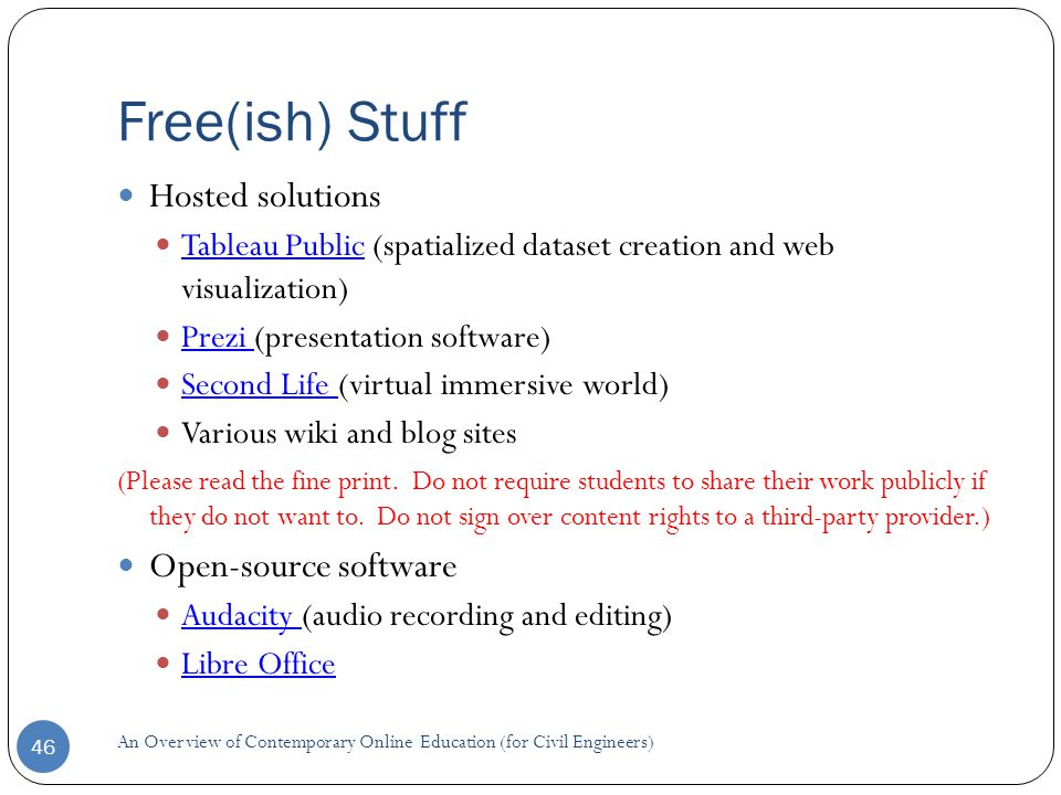 Free(ish) Stuff 46 Hosted solutions Tableau Public (spatialized dataset creation and web visualization) Tableau Public Prezi (presentation software) Prezi Second Life (virtual immersive world) Second Life Various wiki and blog sites (Please read the fine print.