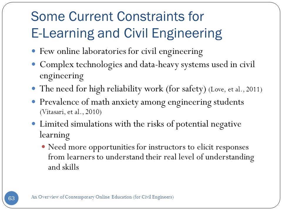 Some Current Constraints for E-Learning and Civil Engineering 63 Few online laboratories for civil engineering Complex technologies and data-heavy systems used in civil engineering The need for high reliability work (for safety) (Love, et al., 2011) Prevalence of math anxiety among engineering students (Vitasari, et al., 2010) Limited simulations with the risks of potential negative learning Need more opportunities for instructors to elicit responses from learners to understand their real level of understanding and skills An Overview of Contemporary Online Education (for Civil Engineers)