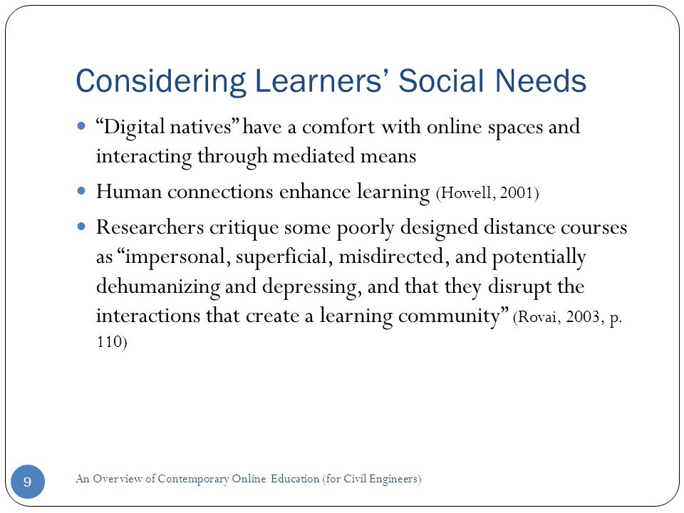 Considering Learners' Social Needs 9 Digital natives have a comfort with online spaces and interacting through mediated means Human connections enhance learning (Howell, 2001) Researchers critique some poorly designed distance courses as impersonal, superficial, misdirected, and potentially dehumanizing and depressing, and that they disrupt the interactions that create a learning community (Rovai, 2003, p.