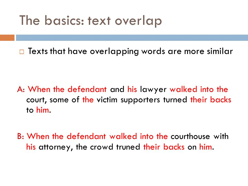 The basics: text overlap  Texts that have overlapping words are more similar A: When the defendant and his lawyer walked into the court, some of the victim supporters turned their backs to him.
