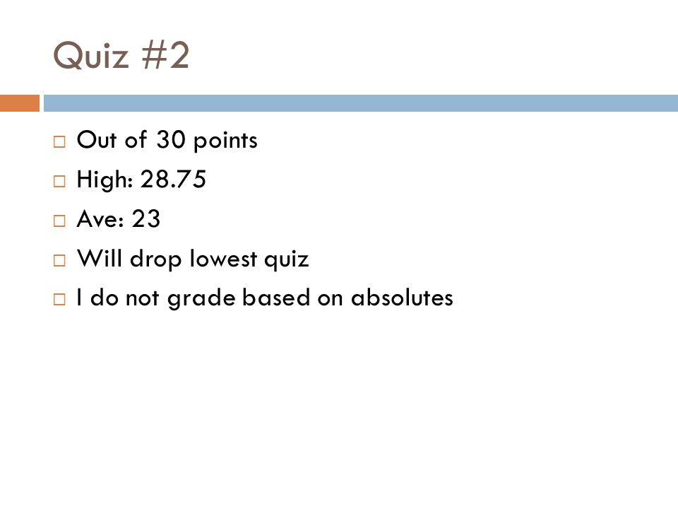 Quiz #2  Out of 30 points  High: 28.75  Ave: 23  Will drop lowest quiz  I do not grade based on absolutes